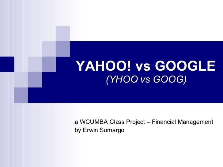 YAHOO! vs GOOGLE (YHOO vs GOOG) a WCUMBA Class Project – Financial Management by Erwin Sumargo