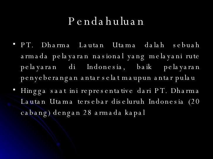 Pendahuluan <ul><li>PT. Dharma Lautan Utama dalah sebuah armada pelayaran nasional yang melayani rute pelayaran di Indones...