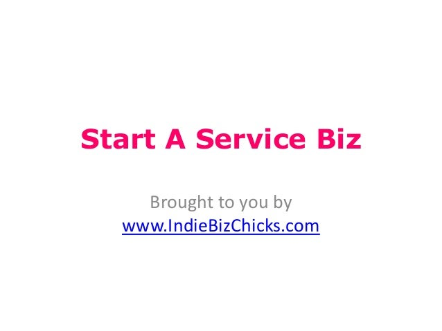 Start A Service Biz    Brought to you by  www.IndieBizChicks.com