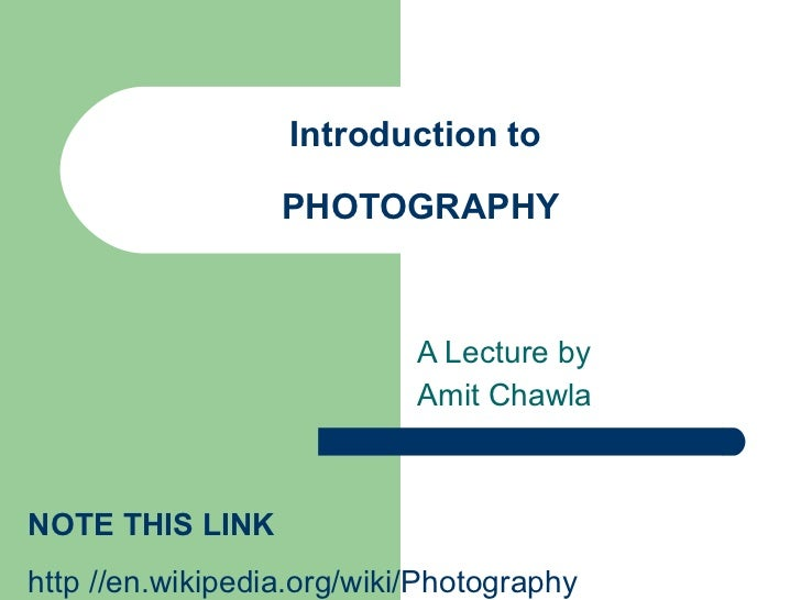 Introduction to  PHOTOGRAPHY A Lecture by  Amit Chawla NOTE THIS LINK  http //en.wikipedia.org/wiki/Photography