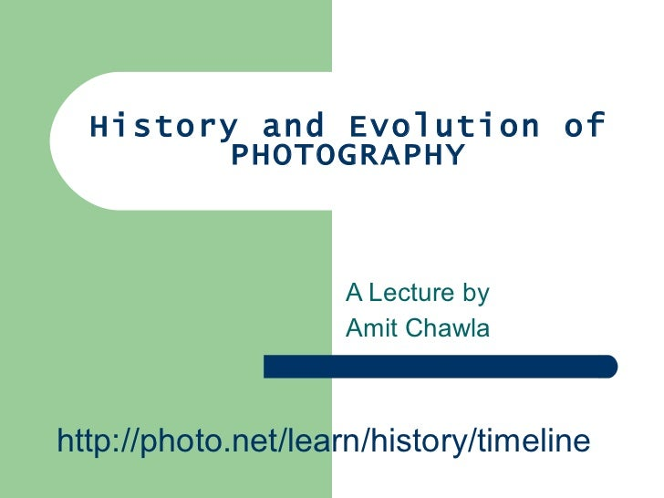 History and Evolution of PHOTOGRAPHY A Lecture by  Amit Chawla http://photo.net/learn/history/timeline