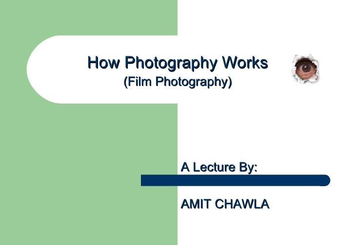 How Photography Works    (Film Photography)             A Lecture By:             AMIT CHAWLA