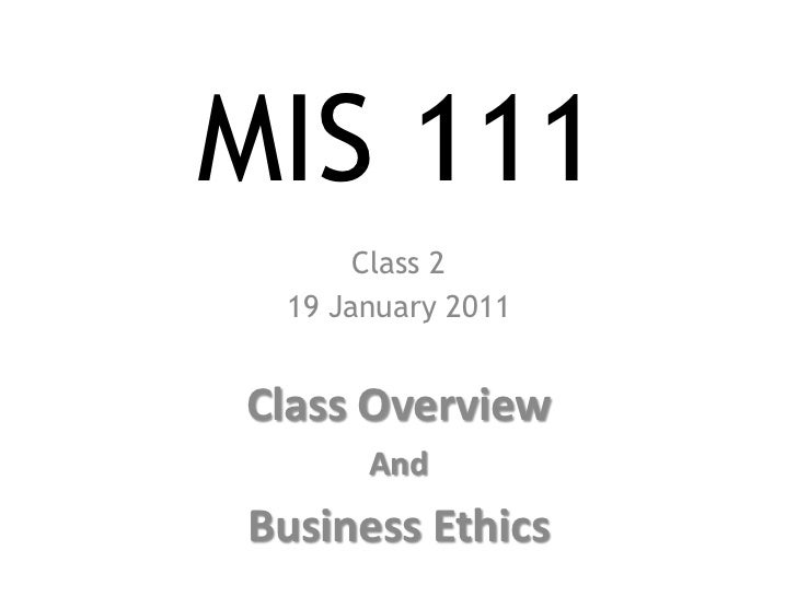MIS 111<br />Class 2<br />19 January 2011<br />Class Overview<br />And <br />Business Ethics<br />