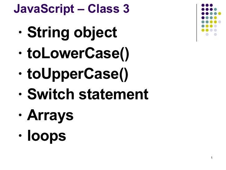 JavaScript – Class 3 <ul><ul><li>String object </li></ul></ul><ul><ul><li>toLowerCase() </li></ul></ul><ul><ul><li>toUpper...