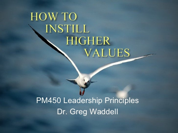 HOW TO   INSTILL      HIGHER         VALUES    PM450 Leadership Principles     Dr. Greg Waddell