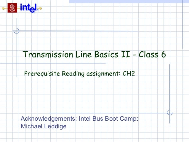 Transmission Line Basics II - Class 6 Prerequisite Reading assignment: CH2Acknowledgements: Intel Bus Boot Camp:Michael Le...