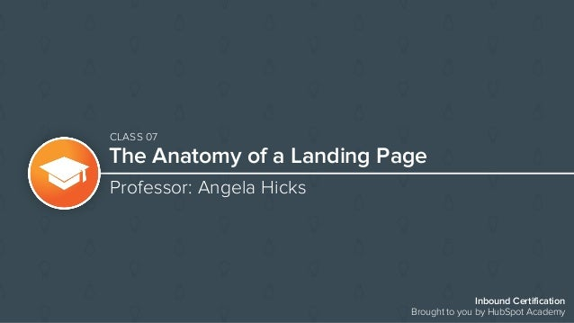 The Anatomy of a Landing Page Professor: Angela Hicks Inbound Certification Brought to you by HubSpot Academy CLASS 07
