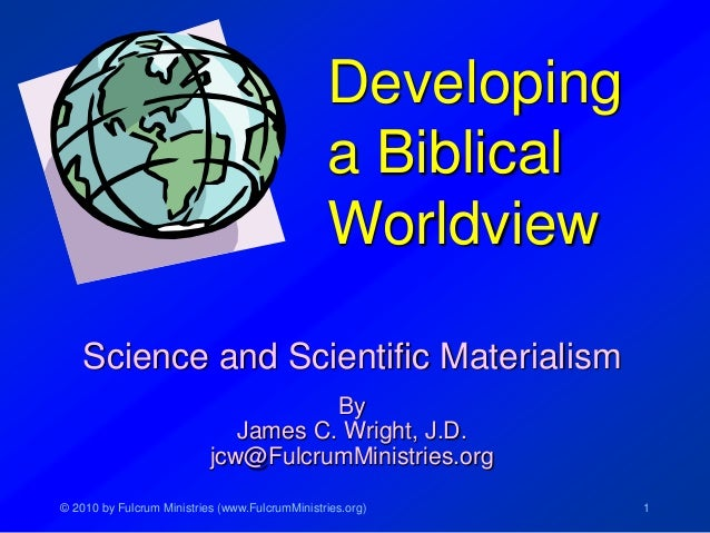 © 2010 by Fulcrum Ministries (www.FulcrumMinistries.org) 1 Developing a Biblical Worldview Science and Scientific Material...
