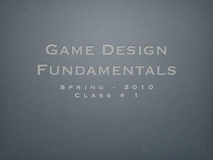 Game Design Fundamentals   S p r i n g - 2 0 1 0       C l a s s # 1