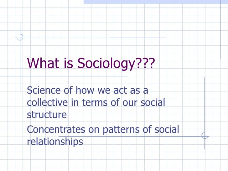 What is Sociology??? Science of how we act as a collective in terms of our social structure Concentrates on patterns of so...