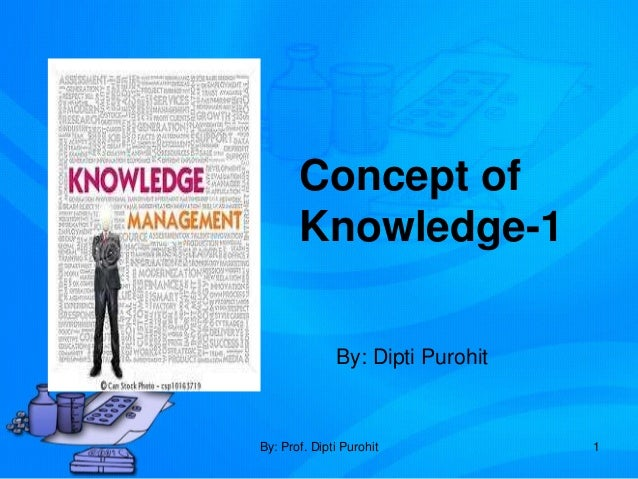 Concept of       Knowledge-1              By: Dipti PurohitBy: Prof. Dipti Purohit           1