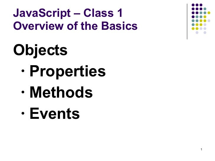 JavaScript – Class 1 Overview of the Basics <ul><li>Objects </li></ul><ul><ul><li>Properties </li></ul></ul><ul><ul><li>Me...