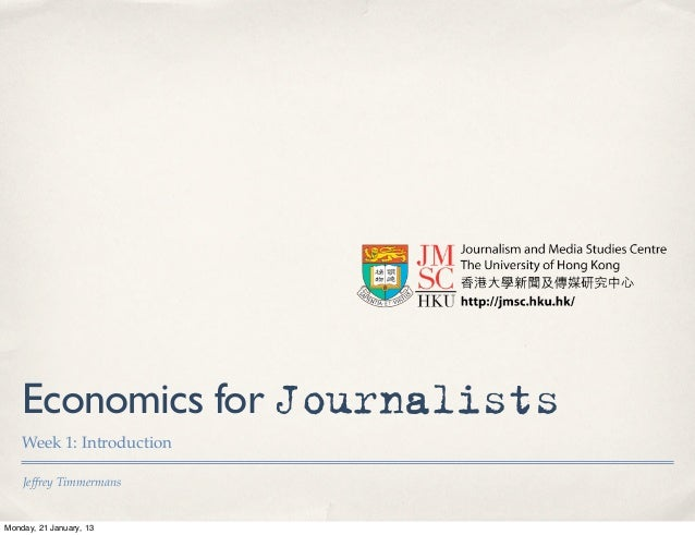 Economics for Journalists    Week 1: Introduction    Jeffrey TimmermansMonday, 21 January, 13