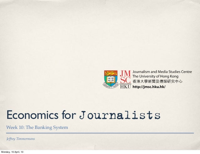 Economics for Journalists    Week 10: The Banking System    Jeffrey TimmermansMonday, 15 April, 13