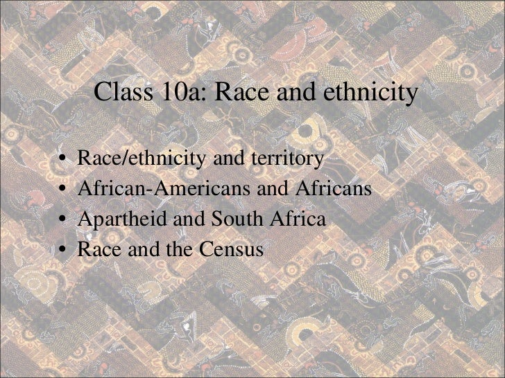 <ul><li>Race/ethnicity and territory </li></ul><ul><li>African-Americans and Africans </li></ul><ul><li>Apartheid and Sout...
