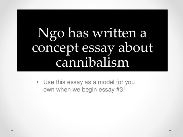 ngo cannibalism essay Cannibalism: it still exists is written by linh kieu ngo the essay mainly discusses types of cannibalisms i believe the author elaborated well on the subject of.