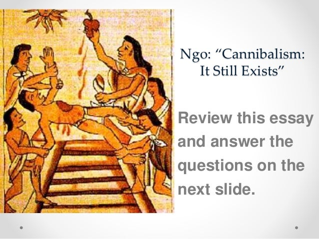 """ngo cannibalism essay Justifiability of cannibalism ruchira baruah introduction the merriam-webster dictionary defines 'cannibalism' as """"the eating of the flesh of an animal by another animal of the same kind"""" cannibalism can therefore be understood to be an 'intra-specific' predation."""