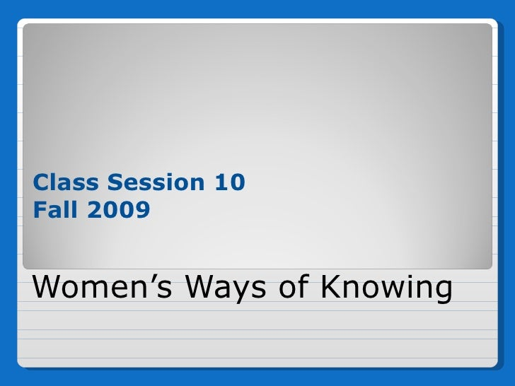 Women's Ways of Knowing <ul><li>Class Session 10 </li></ul><ul><li>Fall 2009 </li></ul>