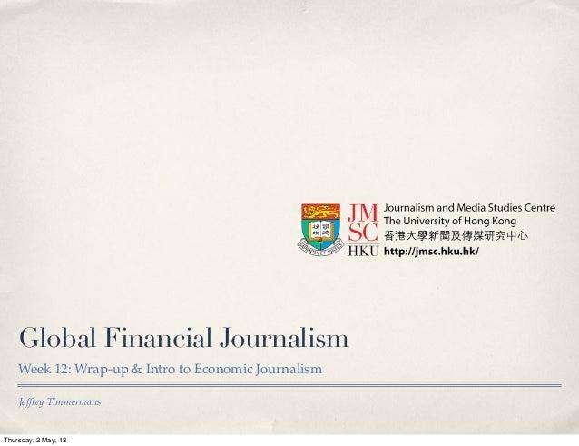 Jeffrey TimmermansGlobal Financial JournalismWeek 12: Wrap-up & Intro to Economic JournalismThursday, 2 May, 13