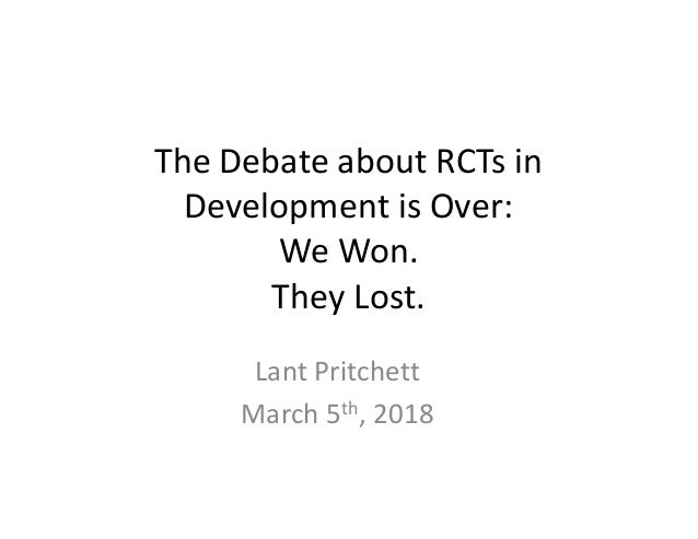 The	Debate	about	RCTs	in	 Development	is	Over: We	Won. They	Lost. Lant	Pritchett March	5th,	2018