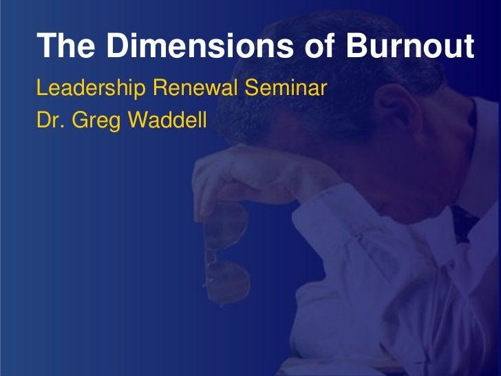 The Dimensions of Burnout Leadership Renewal Seminar Dr. Greg Waddell