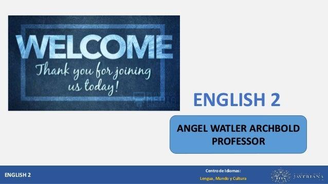 ENGLISH 2 Centro de Idiomas: Lengua, Mundo y Cultura ENGLISH 2 ANGEL WATLER ARCHBOLD PROFESSOR
