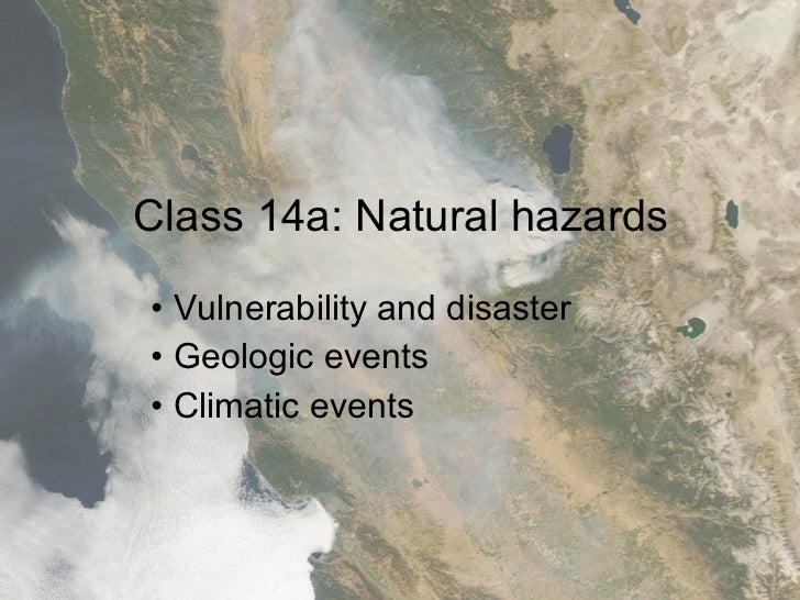 Class 14a: Natural hazards <ul><li>Vulnerability and disaster  </li></ul><ul><li>Geologic events </li></ul><ul><li>Climati...