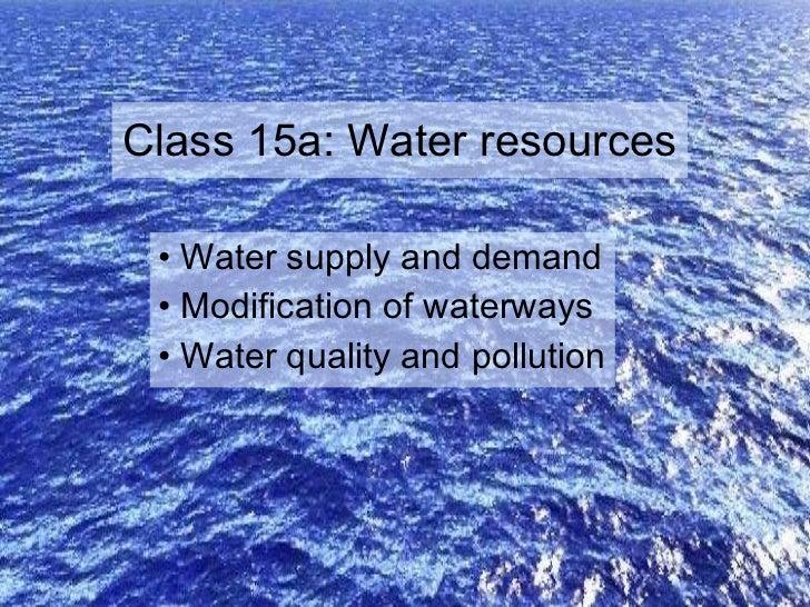 Class 15a: Water resources <ul><li>Water supply and demand </li></ul><ul><li>Modification of waterways </li></ul><ul><li>W...