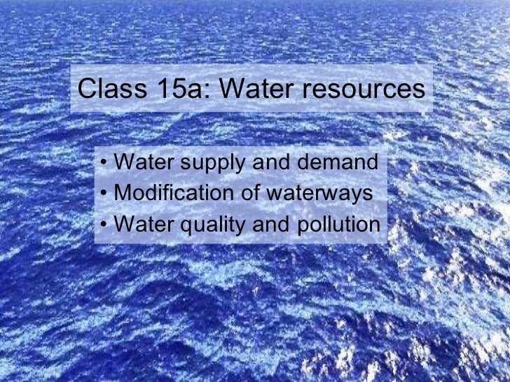 Class 15a: Water resources <ul><li>Water supply and demand </li></ul><ul><li>Modification of waterways </li></ul><ul><li>W...