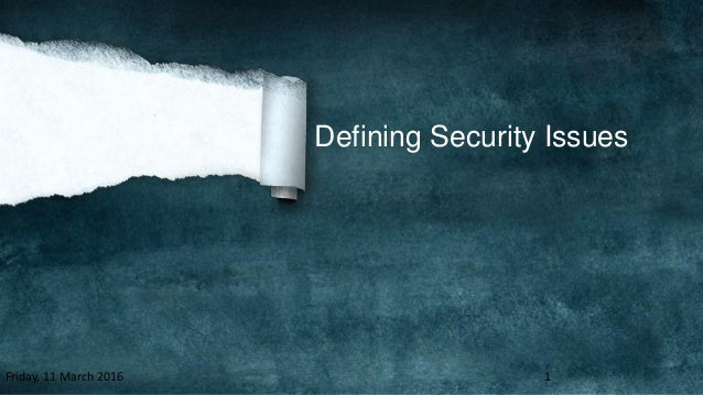 Defining Security Issues Friday, 11 March 2016 1