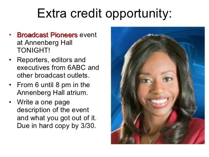Extra credit opportunity: <ul><li>Broadcast Pioneers  event at Annenberg Hall TONIGHT! </li></ul><ul><li>Reporters, editor...