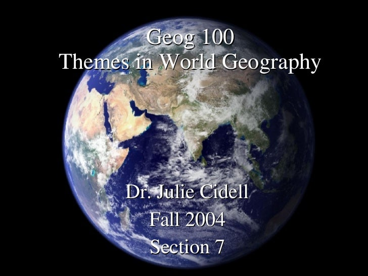 Geog 100 Themes in World Geography <ul><li>Dr. Julie Cidell </li></ul><ul><li>Fall 2004 </li></ul><ul><li>Section 7 </li><...