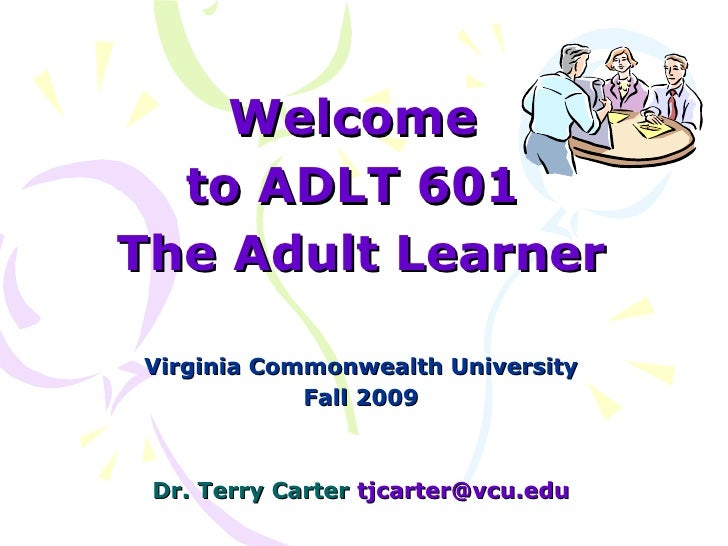 Welcome  to ADLT 601  The Adult Learner Virginia Commonwealth University  Fall 2009  Dr. Terry Carter  [email_address]