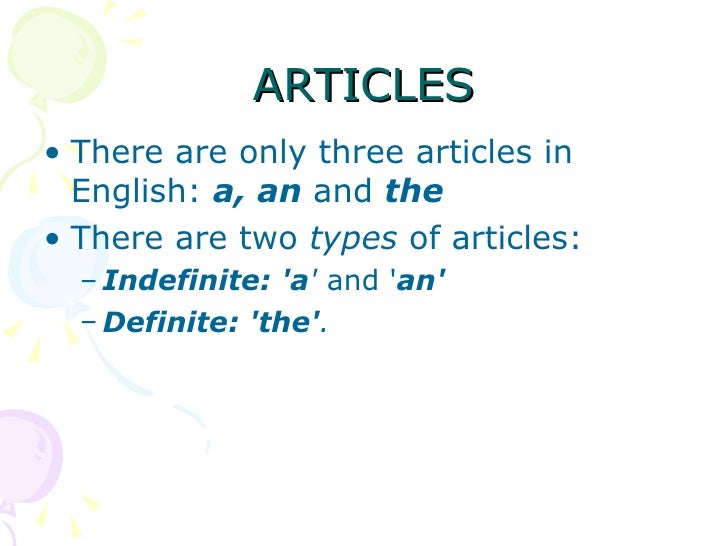 ARTICLES <ul><li>There are only three articles in English:  a, an  and  the   </li></ul><ul><li>There are two  types  of a...