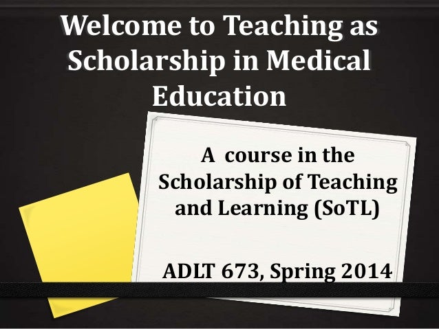 Welcome to Teaching as Scholarship in Medical Education A course in the Scholarship of Teaching and Learning (SoTL)  ADLT ...
