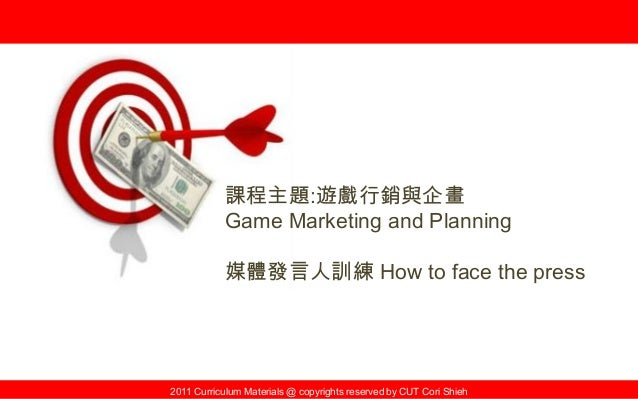 2011 Curriculum Materials @ copyrights reserved by CUT Cori Shieh 課程主題:遊戲行銷與企畫 Game Marketing and Planning 媒體發言人訓練 How to ...