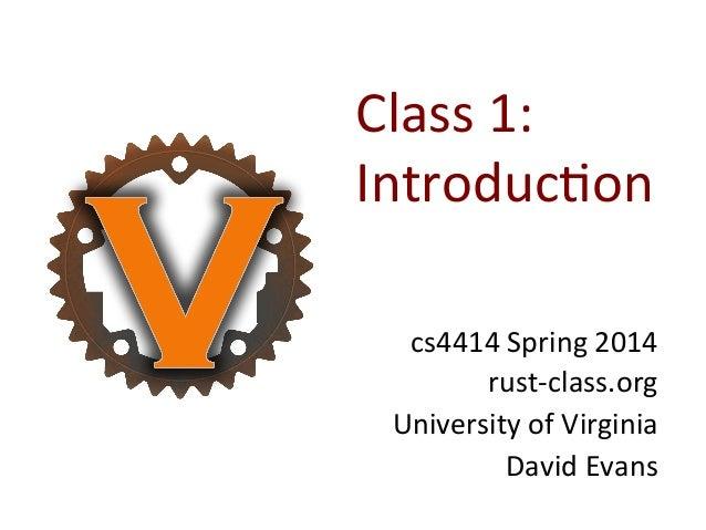 Class  1:   Introduc0on   cs4414  Spring  2014   rust-‐class.org   University  of  Virginia   David ...