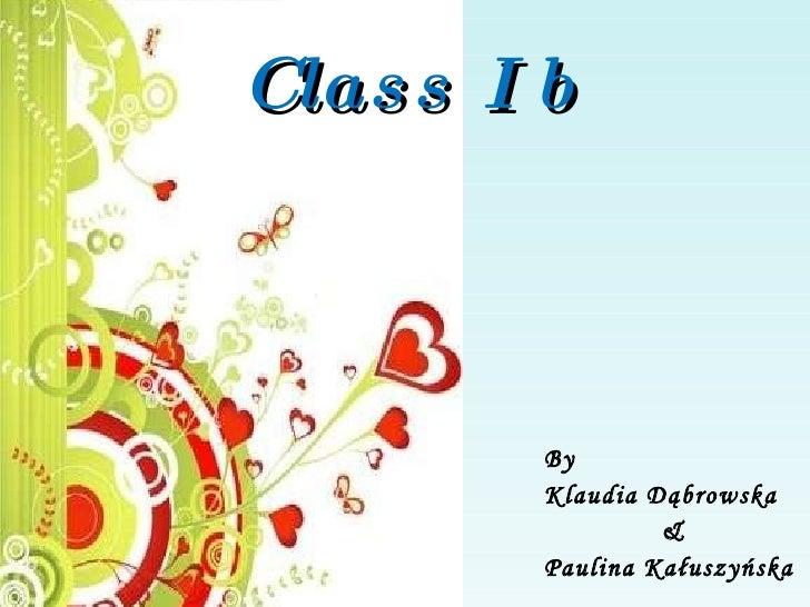 Class I b <ul><li>By  </li></ul><ul><li>Klaudia Dąbrowska </li></ul><ul><li>& </li></ul><ul><li>Paulina Kałuszyńska </li><...