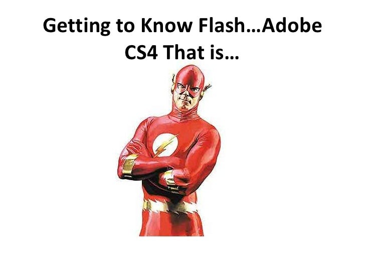 Getting to Know Flash…Adobe CS4 That is…<br />