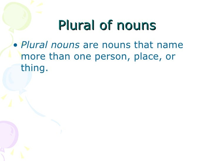 Plural of nouns <ul><li>Plural nouns  are nouns that name more than one person, place, or thing.  </li></ul>