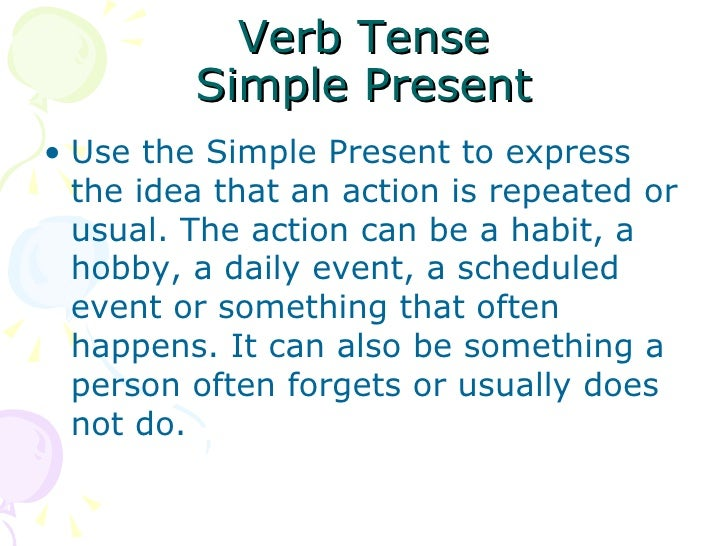 Verb Tense Simple Present <ul><li>Use the Simple Present to express the idea that an action is repeated or usual. The acti...
