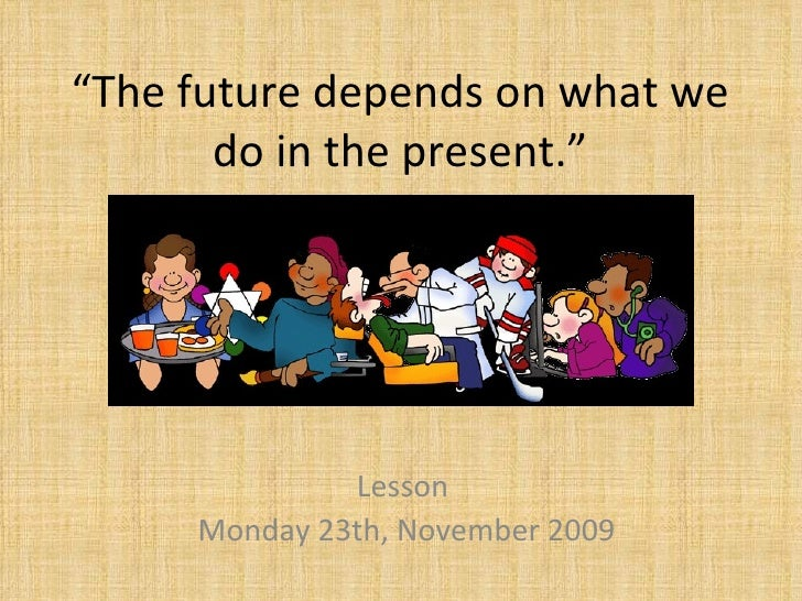 """"""" The future depends on what we do in the present."""" Lesson  Monday 23th, November 2009"""