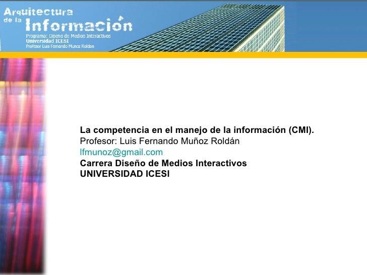La competencia en el manejo de la información (CMI). Profesor: Luis Fernando Muñoz Roldán [email_address]   Carrera Diseño...
