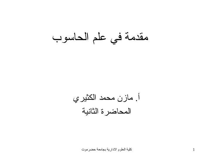 مقدمة في علم الحاسوب    أ. مازن محمد الكثيري      المحاضرة الثانية      كلية العلوم الادارية بجامعة حضرموت   1