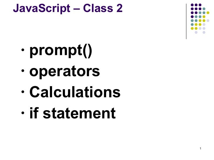 JavaScript – Class 2 <ul><ul><li>prompt() </li></ul></ul><ul><ul><li>operators </li></ul></ul><ul><ul><li>Calculations </l...