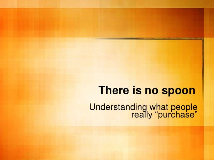 "There is no spoon Understanding what people          really ""purchase"""