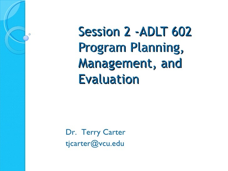 Session 2 -ADLT 602 Program Planning, Management, and Evaluation Dr.  Terry Carter [email_address]