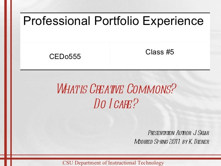 Presentation Author: J. Sklar Modified Spring 2011 by K. Diener What is Creative Commons? Do I care? Professional Portfoli...