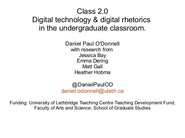 Class 2.0 Digital technology & digital rhetorics in the undergraduate classroom. Daniel Paul O'Donnell with research from ...