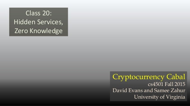 Class 20: Hidden Services, Zero Knowledge Cryptocurrency Cabal cs4501 Fall 2015 David Evans and Samee Zahur University of ...